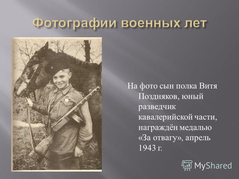 На фото сын полка Витя Поздняков, юный разведчик кавалерийской части, награждён медалью « За отвагу », апрель 1943 г.