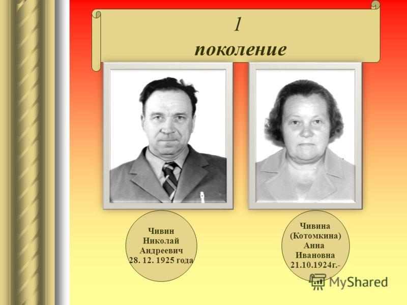 1 поколение Чивин Николай Андреевич 28. 12. 1925 года Чивина (Котомкина) Анна Ивановна 21.10.1924г.-