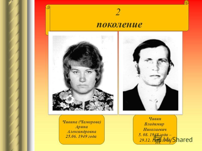 2 поколение Чивина (Чаморова) Арина Александровна 25.06. 1949 года Чивин Владимир Николаевич 5. 08. 1948 года – 29.12. 1992 года