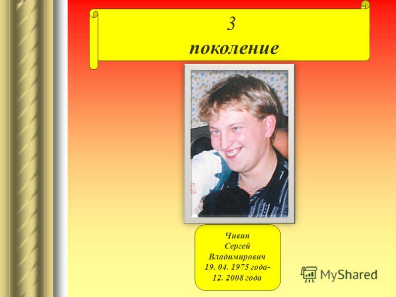3 поколение Чивин Сергей Владимирович 19. 04. 1975 года- 12. 2008 года