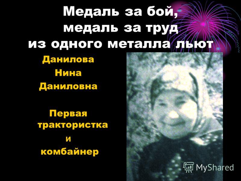 Медаль за бой, медаль за труд из одного металла льют Данилова Нина Даниловна Первая трактористка и комбайнер