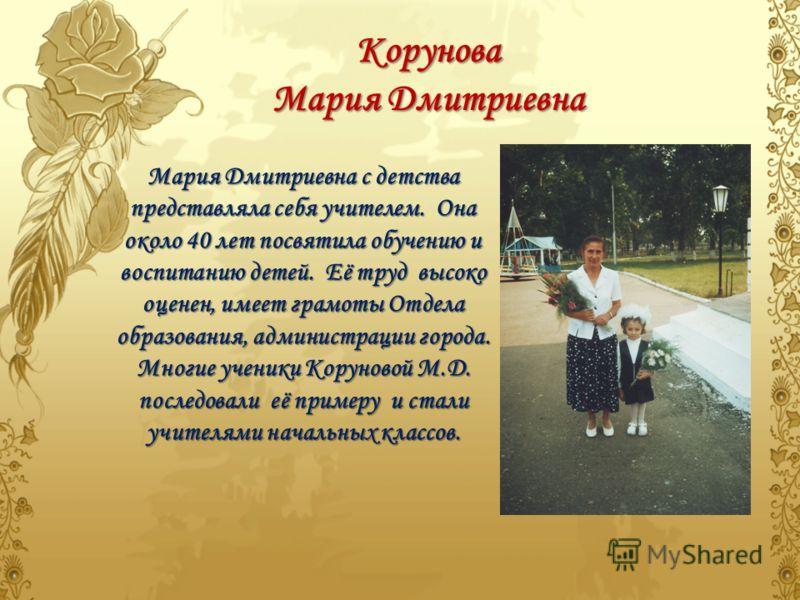 Корунова Мария Дмитриевна Мария Дмитриевна с детства представляла себя учителем. Она около 40 лет посвятила обучению и воспитанию детей. Её труд высоко оценен, имеет грамоты Отдела образования, администрации города. Многие ученики Коруновой М.Д. посл