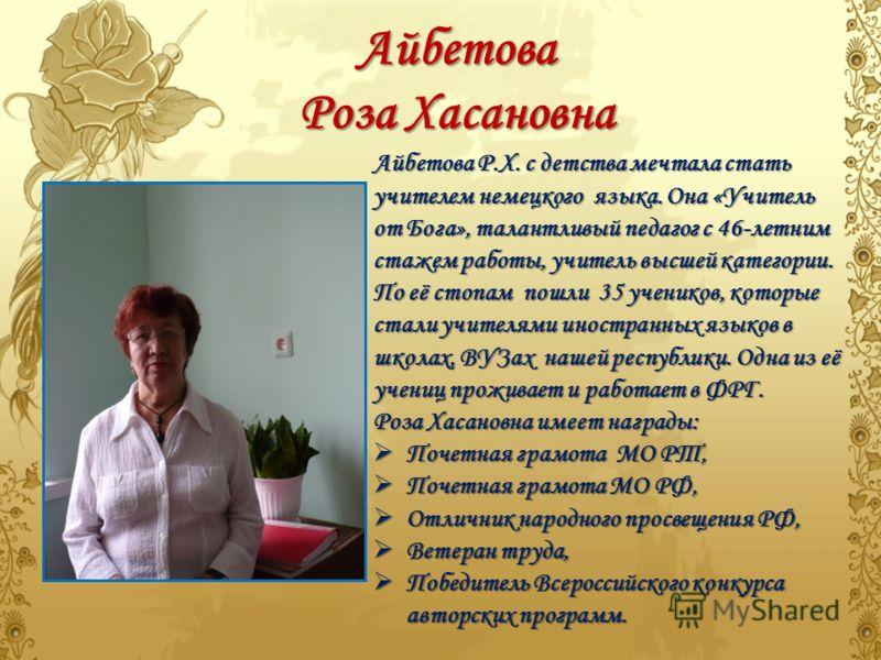 Айбетова Роза Хасановна Айбетова Р.Х. с детства мечтала стать учителем немецкого языка. Она «Учитель от Бога», талантливый педагог с 46-летним стажем работы, учитель высшей категории. По её стопам пошли 35 учеников, которые стали учителями иностранны