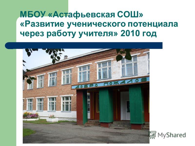 МБОУ «Астафьевская СОШ» «Развитие ученического потенциала через работу учителя» 2010 год