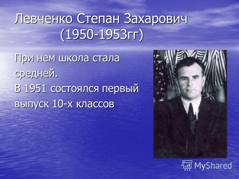 Левченко Степан Захарович (1950-1953гг) При нем школа стала средней. В 1951 состоялся первый выпуск 10-х классов