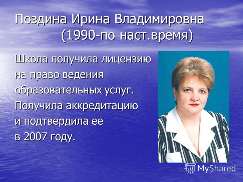 Поздина Ирина Владимировна (1990-по наст.время) Школа получила лицензию на право ведения образовательных услуг. Получила аккредитацию и подтвердила ее в 2007 году.