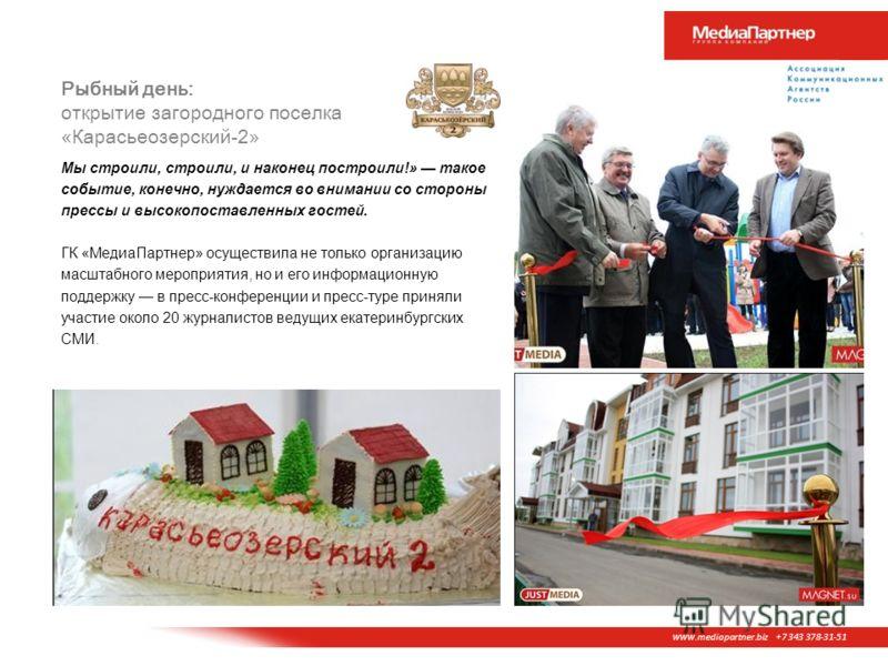 www. mediapartner.biz +7 343 378-31-51 Рыбный день: открытие загородного поселка «Карасьеозерский-2» Мы строили, строили, и наконец построили!» такое событие, конечно, нуждается во внимании со стороны прессы и высокопоставленных гостей. ГК «МедиаПарт