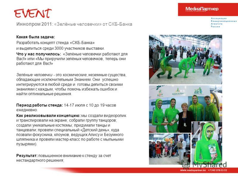 www. mediapartner.biz +7 343 378-31-51 Иннопром 2011: «Зелёные человечки» от СКБ-Банка Какая была задача: Разработать концепт стенда «СКБ-Банка» и выделиться среди 3000 участников выставки. Что у нас получилось: «Зелёные человечки работают для Вас!»