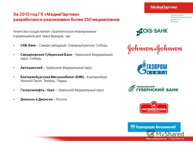 www. mediapartner.biz +7 343 378-31-51 За 2010 год ГК «МедиаПартнер» разработано и реализовано более 250 медиапланов Агентство осуществляет стратегическое планирование и размещение для таких брендов, как: СКБ-банк – Северо-западный, Северный регион,