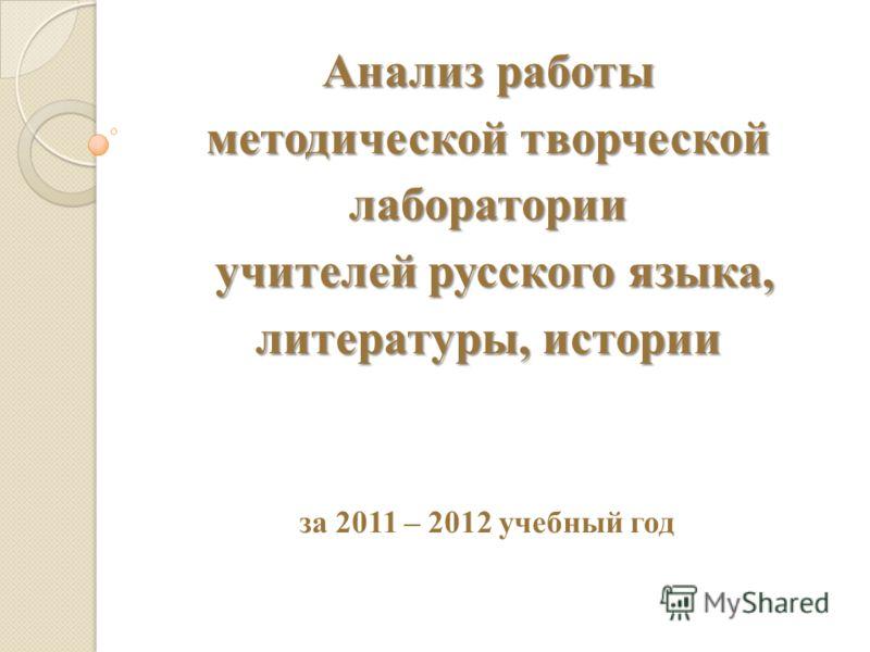 Анализ работы методической творческой лаборатории учителей русского языка, литературы, истории за 2011 – 2012 учебный год
