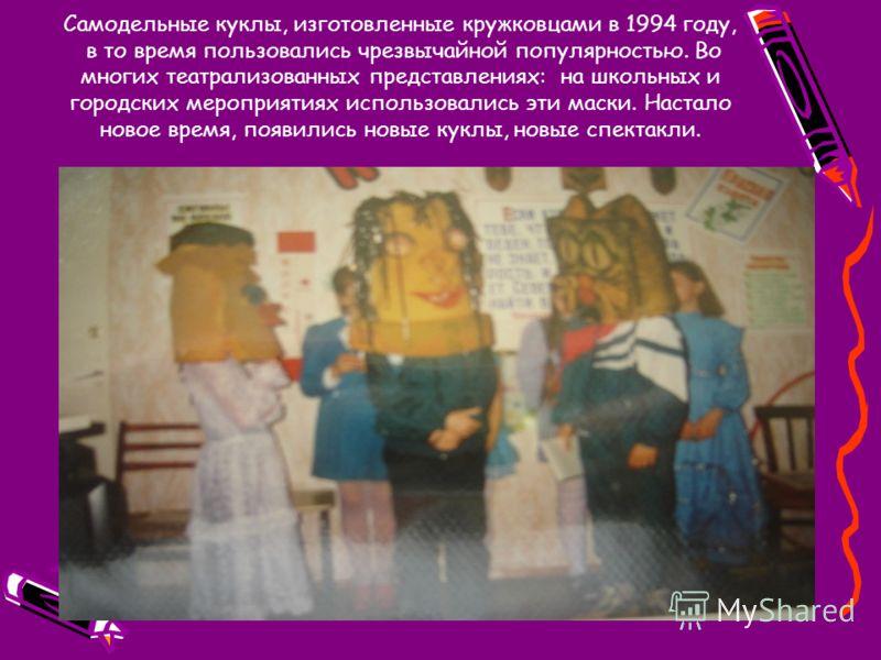 Самодельные куклы, изготовленные кружковцами в 1994 году, в то время пользовались чрезвычайной популярностью. Во многих театрализованных представлениях: на школьных и городских мероприятиях использовались эти маски. Настало новое время, появились нов