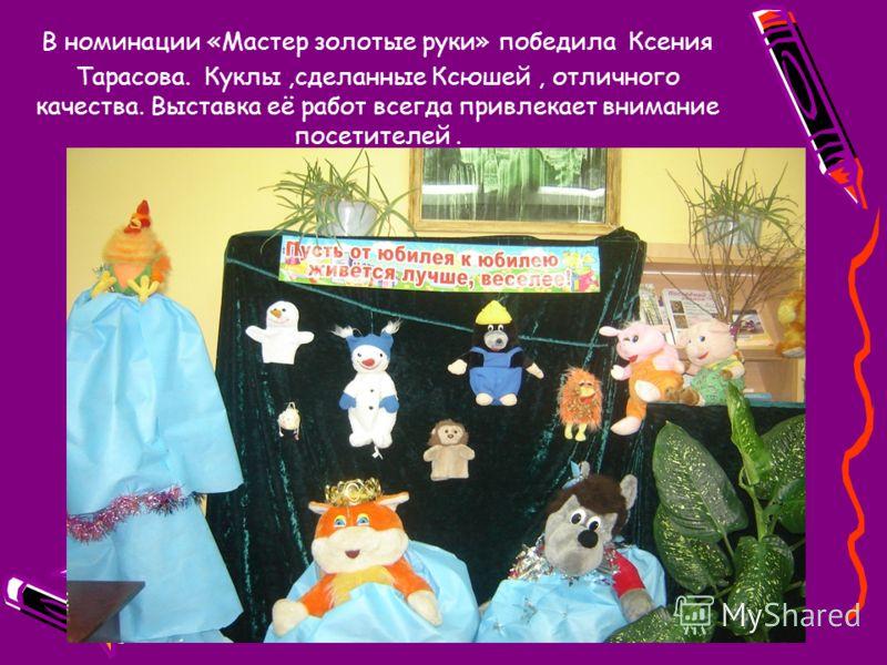 В номинации «Мастер золотые руки» победила Ксения Тарасова. Куклы,сделанные Ксюшей, отличного качества. Выставка её работ всегда привлекает внимание посетителей.