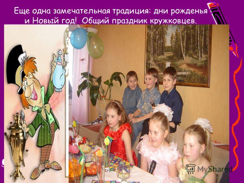 Еще одна замечательная традиция: дни рожденья и Новый год! Общий праздник кружковцев.