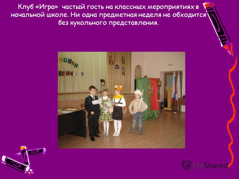 Клуб «Игра» частый гость на классных мероприятиях в начальной школе. Ни одна предметная неделя не обходится без кукольного представления.