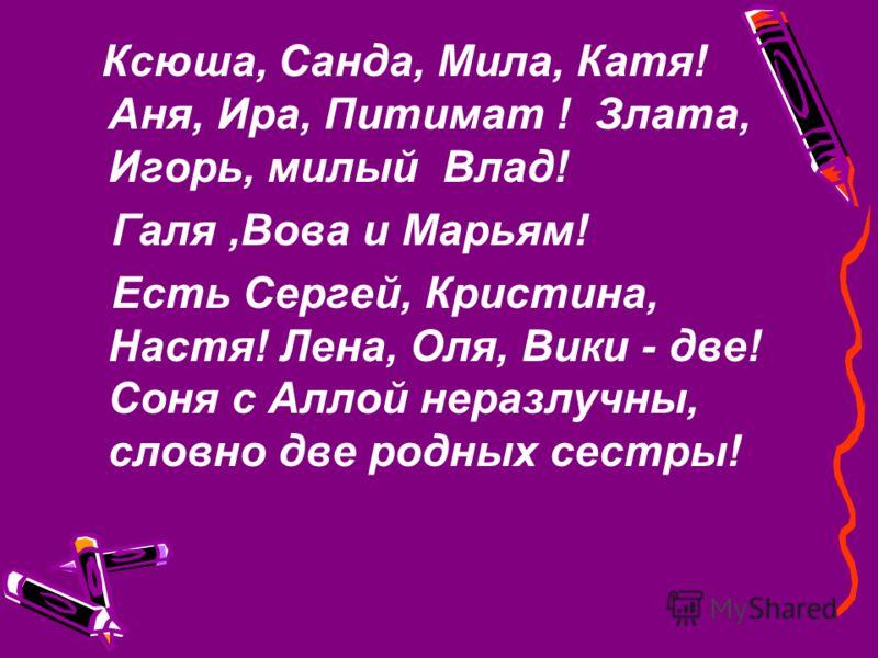 Ксюша, Санда, Мила, Катя! Аня, Ира, Питимат ! Злата, Игорь, милый Влад! Галя,Вова и Марьям! Есть Сергей, Кристина, Настя! Лена, Оля, Вики - две! Соня с Аллой неразлучны, словно две родных сестры!