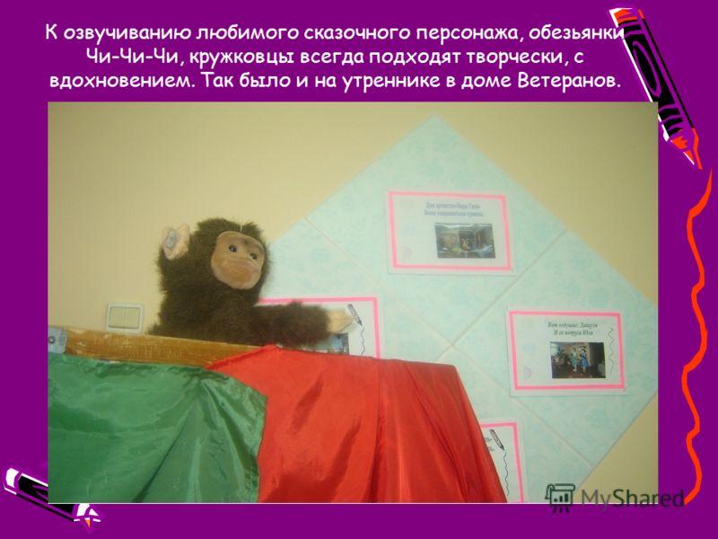 К озвучиванию любимого сказочного персонажа, обезьянки Чи-Чи-Чи, кружковцы всегда подходят творчески, с вдохновением. Так было и на утреннике в доме Ветеранов.