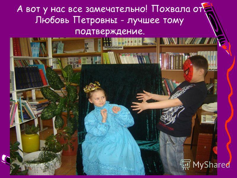А вот у нас все замечательно! Похвала от Любовь Петровны - лучшее тому подтверждение.