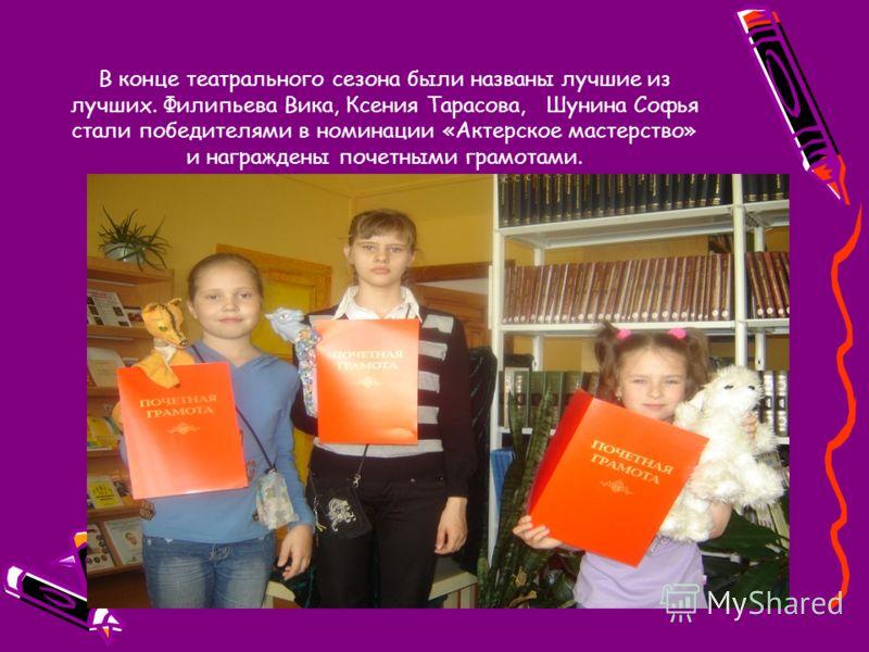 В конце театрального сезона были названы лучшие из лучших. Филипьева Вика, Ксения Тарасова, Шунина Софья стали победителями в номинации «Актерское мастерство» и награждены почетными грамотами.