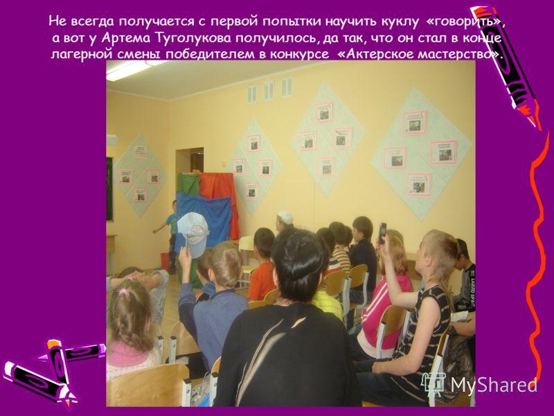 Не всегда получается с первой попытки научить куклу «говорить», а вот у Артема Туголукова получилось, да так, что он стал в конце лагерной смены победителем в конкурсе «Актерское мастерство».