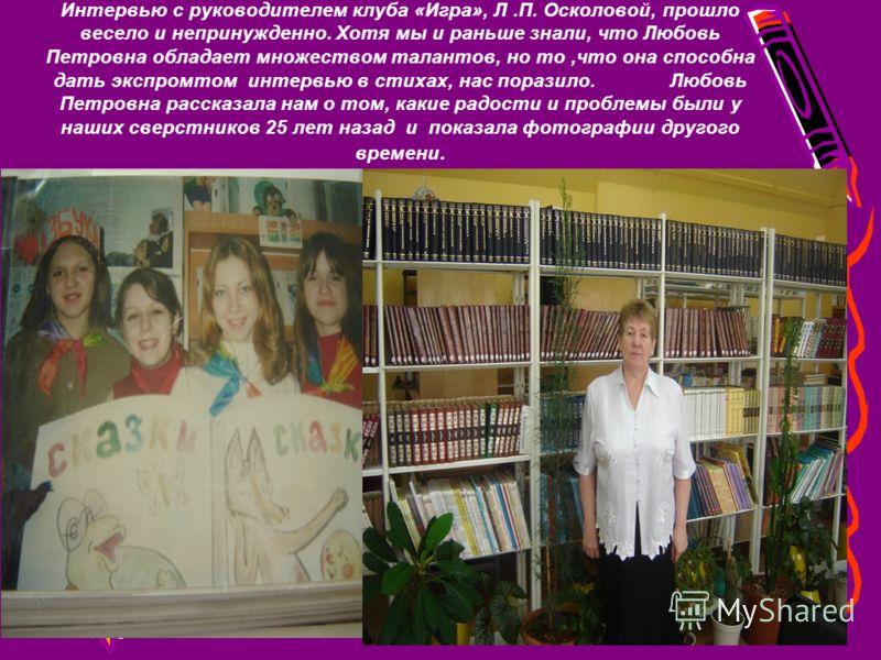 Интервью с руководителем клуба «Игра», Л.П. Осколовой, прошло весело и непринужденно. Хотя мы и раньше знали, что Любовь Петровна обладает множеством талантов, но то,что она способна дать экспромтом интервью в стихах, нас поразило.Любовь Петровна рас