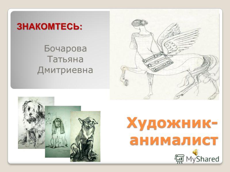 Художник- анималист Бочарова Татьяна Дмитриевна ЗНАКОМТЕСЬ: