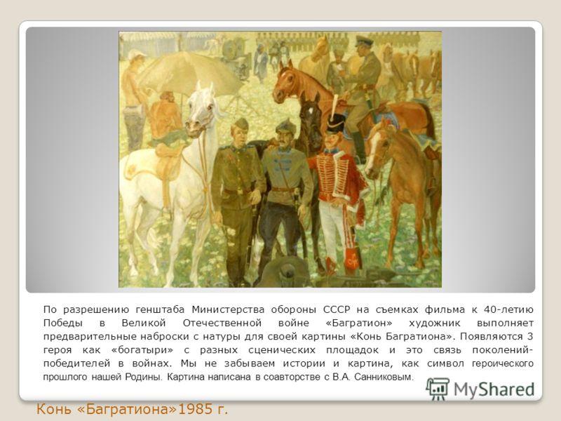 По разрешению генштаба Министерства обороны СССР на съемках фильма к 40-летию Победы в Великой Отечественной войне «Багратион» художник выполняет предварительные наброски с натуры для своей картины «Конь Багратиона». Появляются 3 героя как «богатыри»