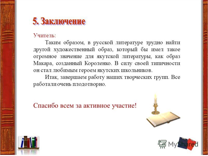 Учитель: Таким образом, в русской литературе трудно найти другой художественный образ, который бы имел такое огромное значение для якутской литературы, как образ Макара, созданный Короленко. В силу своей типичности он стал любимым героем якутских шко
