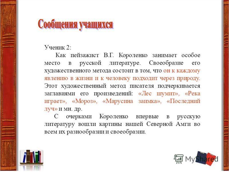 Ученик 2: Как пейзажист В.Г. Короленко занимает особое место в русской литературе. Своеобразие его художественного метода состоит в том, что он к каждому явлению в жизни и к человеку подходит через природу. Этот художественный метод писателя подчерки