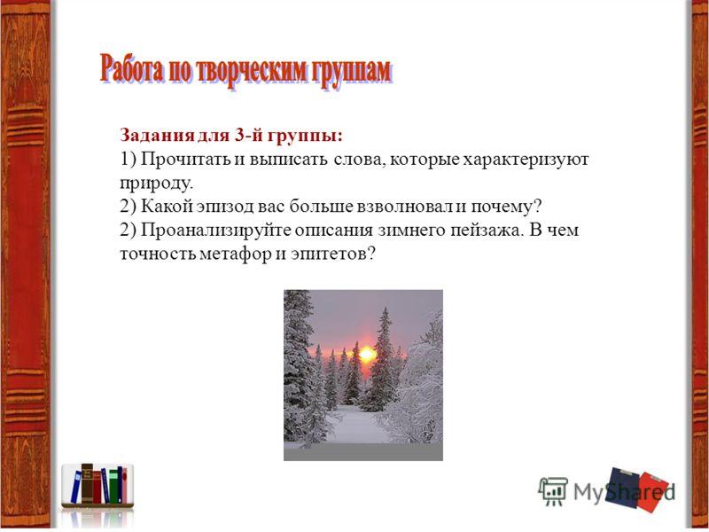 Задания для 3-й группы: 1) Прочитать и выписать слова, которые характеризуют природу. 2) Какой эпизод вас больше взволновал и почему? 2) Проанализируйте описания зимнего пейзажа. В чем точность метафор и эпитетов?