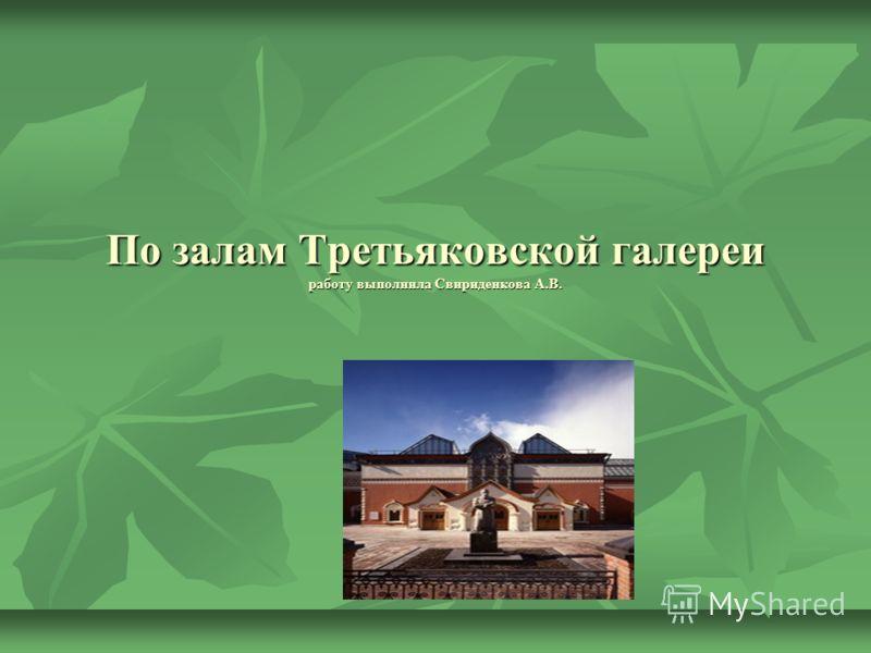 По залам Третьяковской галереи работу выполнила Свириденкова А.В.