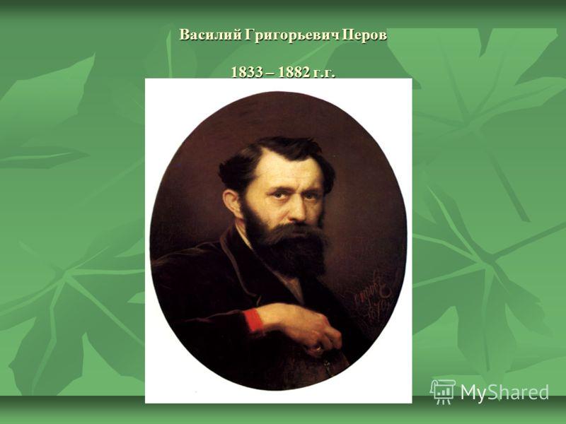 Василий Григорьевич Перов 1833 – 1882 г.г.