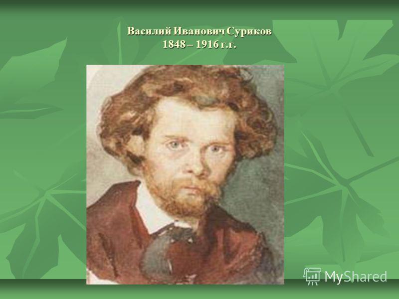 Василий Иванович Суриков 1848 – 1916 г.г.