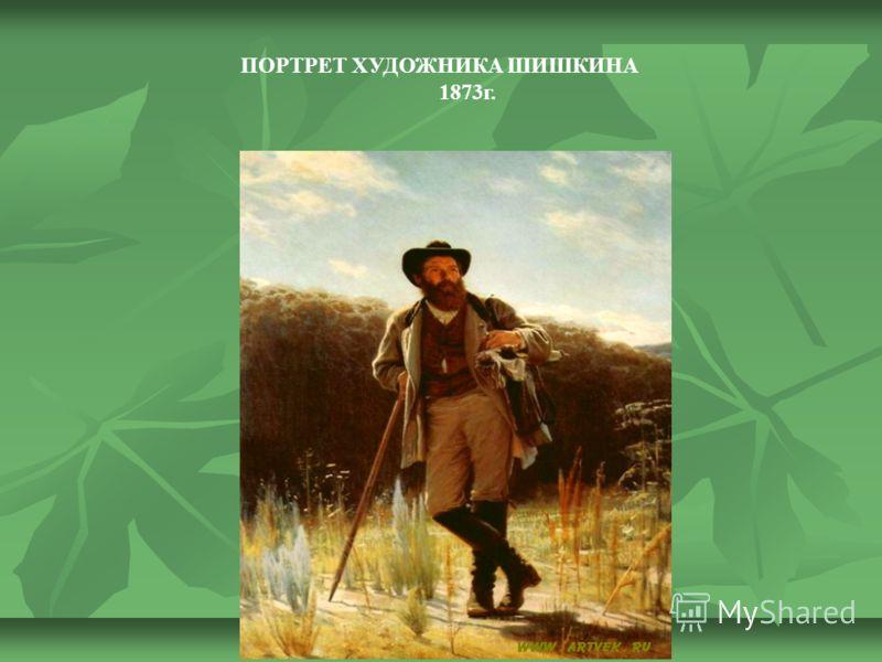 ПОРТРЕТ ХУДОЖНИКА ШИШКИНА 1873г.