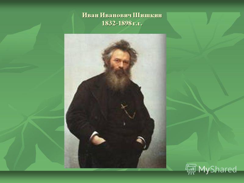 Иван Иванович Шишкин 1832-1898 г.г.