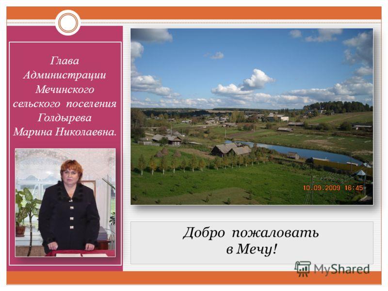 Добро пожаловать в Мечу! Глава Администрации Мечинского сельского поселения Голдырева Марина Николаевна.