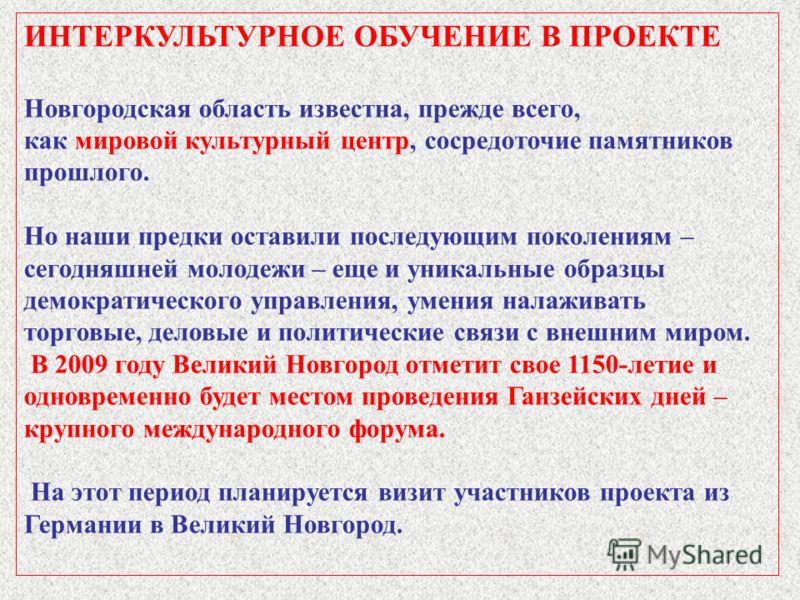 ИНТЕРКУЛЬТУРНОЕ ОБУЧЕНИЕ В ПРОЕКТЕ Новгородская область известна, прежде всего, как мировой культурный центр, сосредоточие памятников прошлого. Но наши предки оставили последующим поколениям – сегодняшней молодежи – еще и уникальные образцы демократи