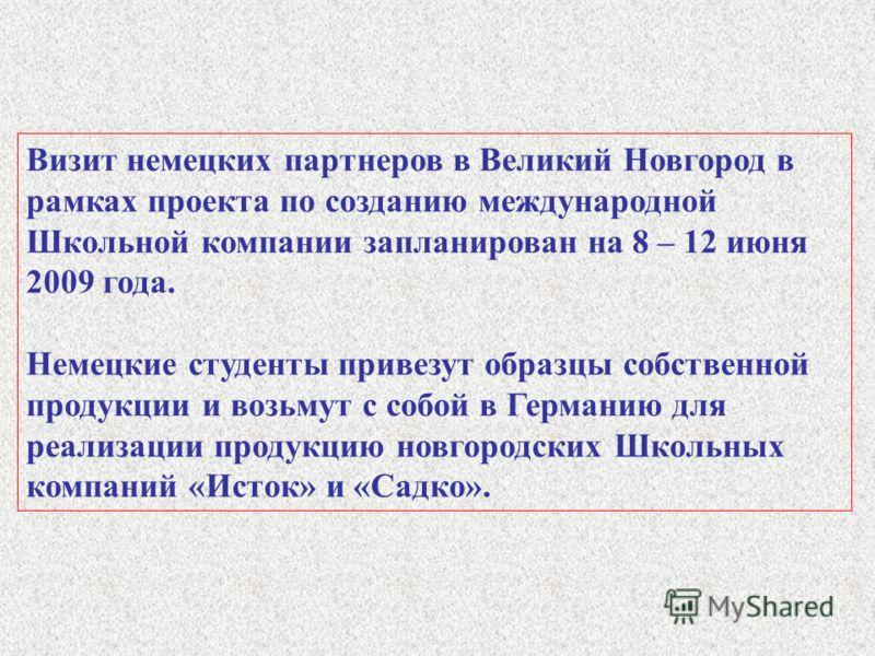 Визит немецких партнеров в Великий Новгород в рамках проекта по созданию международной Школьной компании запланирован на 8 – 12 июня 2009 года. Немецкие студенты привезут образцы собственной продукции и возьмут с собой в Германию для реализации проду