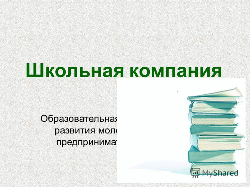 Школьная компания Образовательная программа развития молодежного предпринимательства