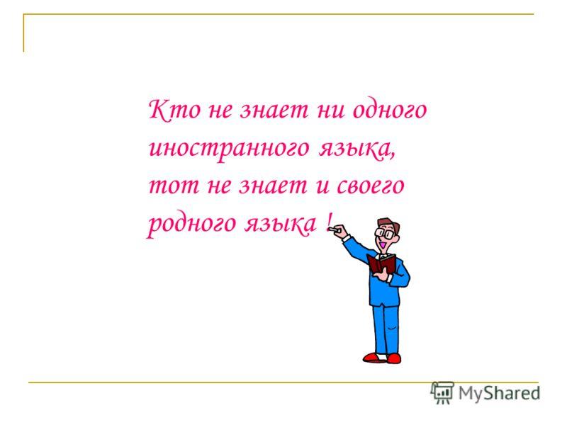 Кто не знает ни одного иностранного языка, тот не знает и своего родного языка !