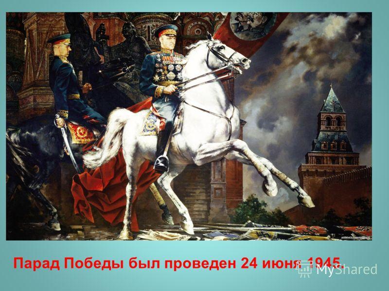 Парад Победы был проведен 24 июня 1945.