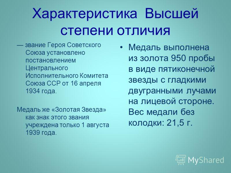 Характеристика Высшей степени отличия звание Героя Советского Союза установлено постановлением Центрального Исполнительного Комитета Союза ССР от 16 апреля 1934 года. Медаль же «Золотая Звезда» как знак этого звания учреждена только 1 августа 1939 го