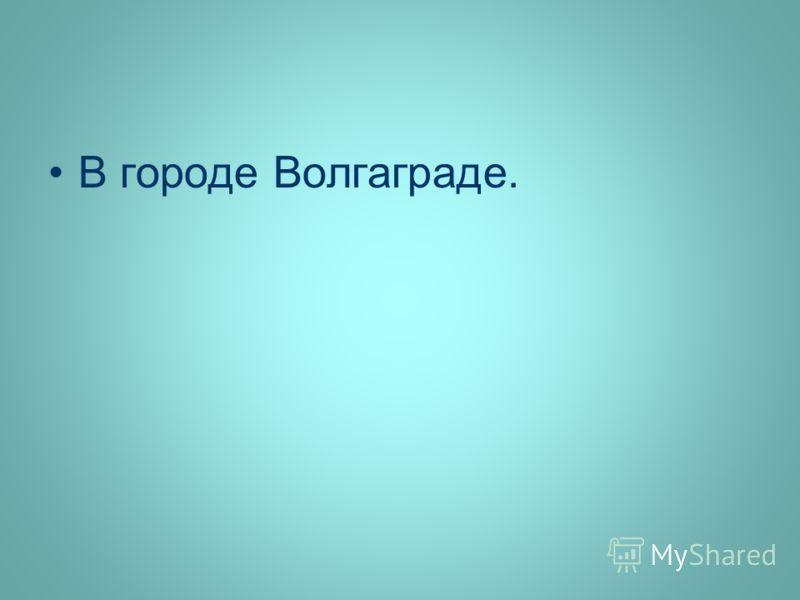 В городе Волгаграде.
