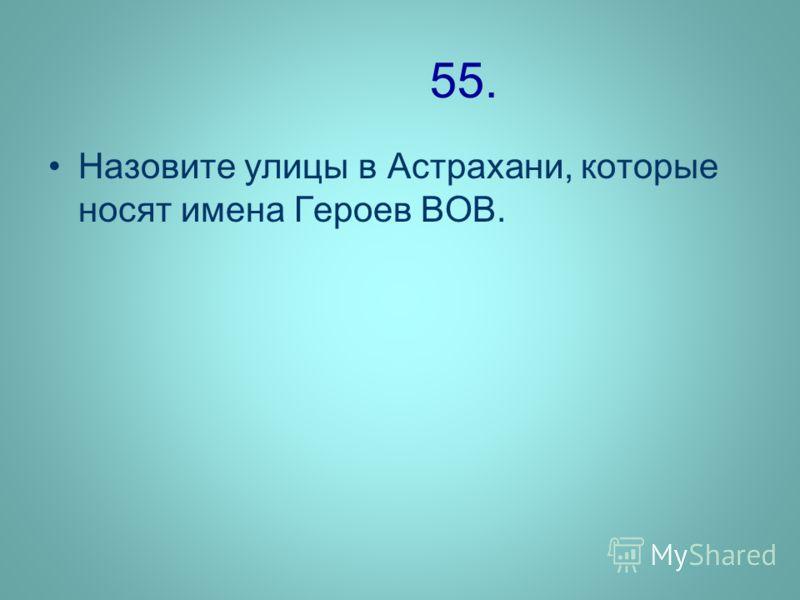 55. Назовите улицы в Астрахани, которые носят имена Героев ВОВ.