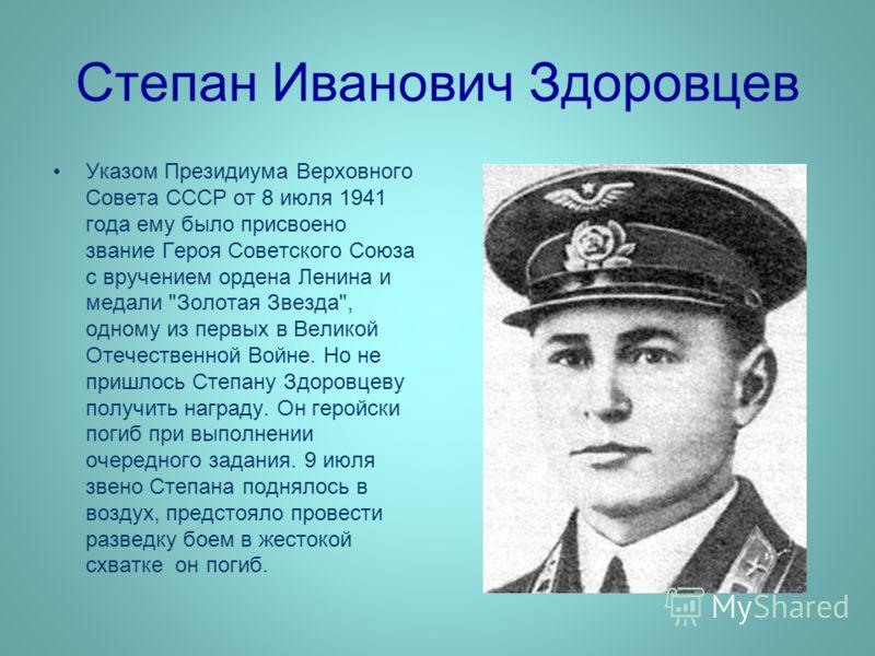 Степан Иванович Здоровцев Указом Президиума Верховного Совета СССР от 8 июля 1941 года ему было присвоено звание Героя Советского Союза с вручением ордена Ленина и медали