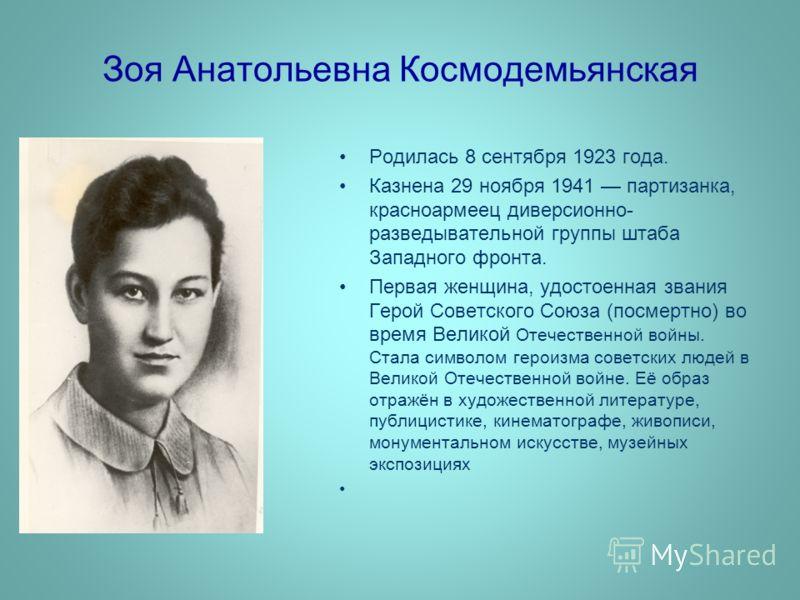 Зоя Анатольевна Космодемьянская Родилась 8 сентября 1923 года. Казнена 29 ноября 1941 партизанка, красноармеец диверсионно- разведывательной группы штаба Западного фронта. Первая женщина, удостоенная звания Герой Советского Союза (посмертно) во время