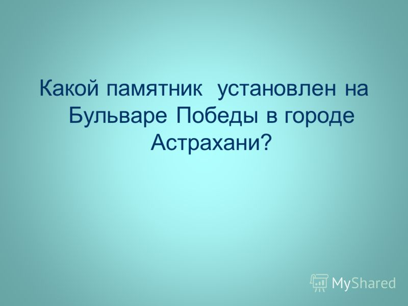 Какой памятник установлен на Бульваре Победы в городе Астрахани?