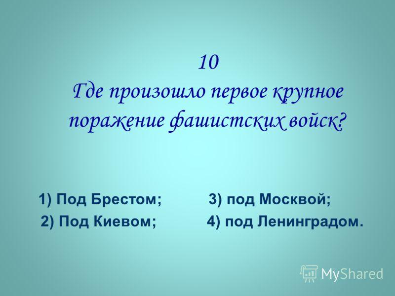 10 Где произошло первое крупное поражение фашистских войск? 1) Под Брестом; 3) под Москвой; 2) Под Киевом; 4) под Ленинградом.