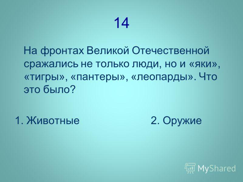 14 На фронтах Великой Отечественной сражались не только люди, но и «яки», «тигры», «пантеры», «леопарды». Что это было? 1. Животные 2. Оружие