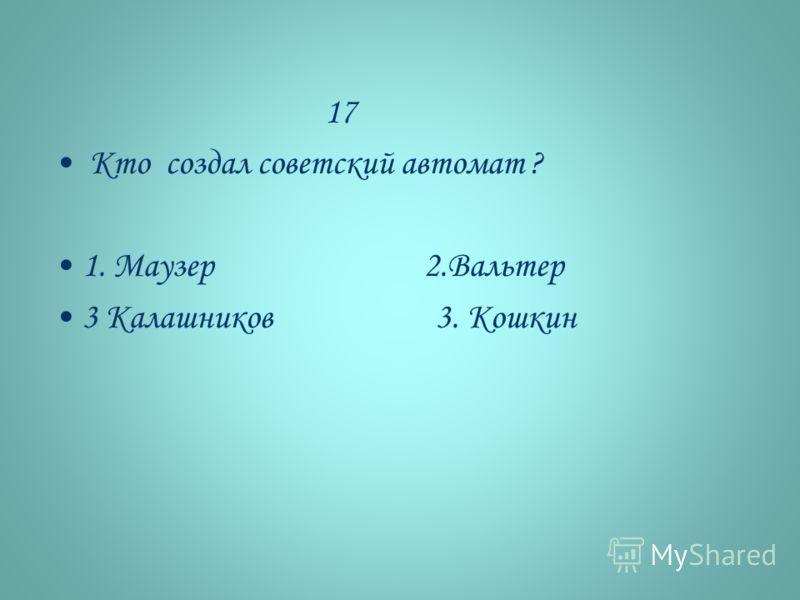 17 Кто создал советский автомат ? 1. Маузер 2.Вальтер 3 Калашников 3. Кошкин