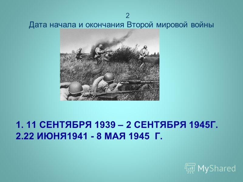 1. 11 СЕНТЯБРЯ 1939 – 2 СЕНТЯБРЯ 1945Г. 2.22 ИЮНЯ1941 - 8 МАЯ 1945 Г. 2 Дата начала и окончания Второй мировой войны